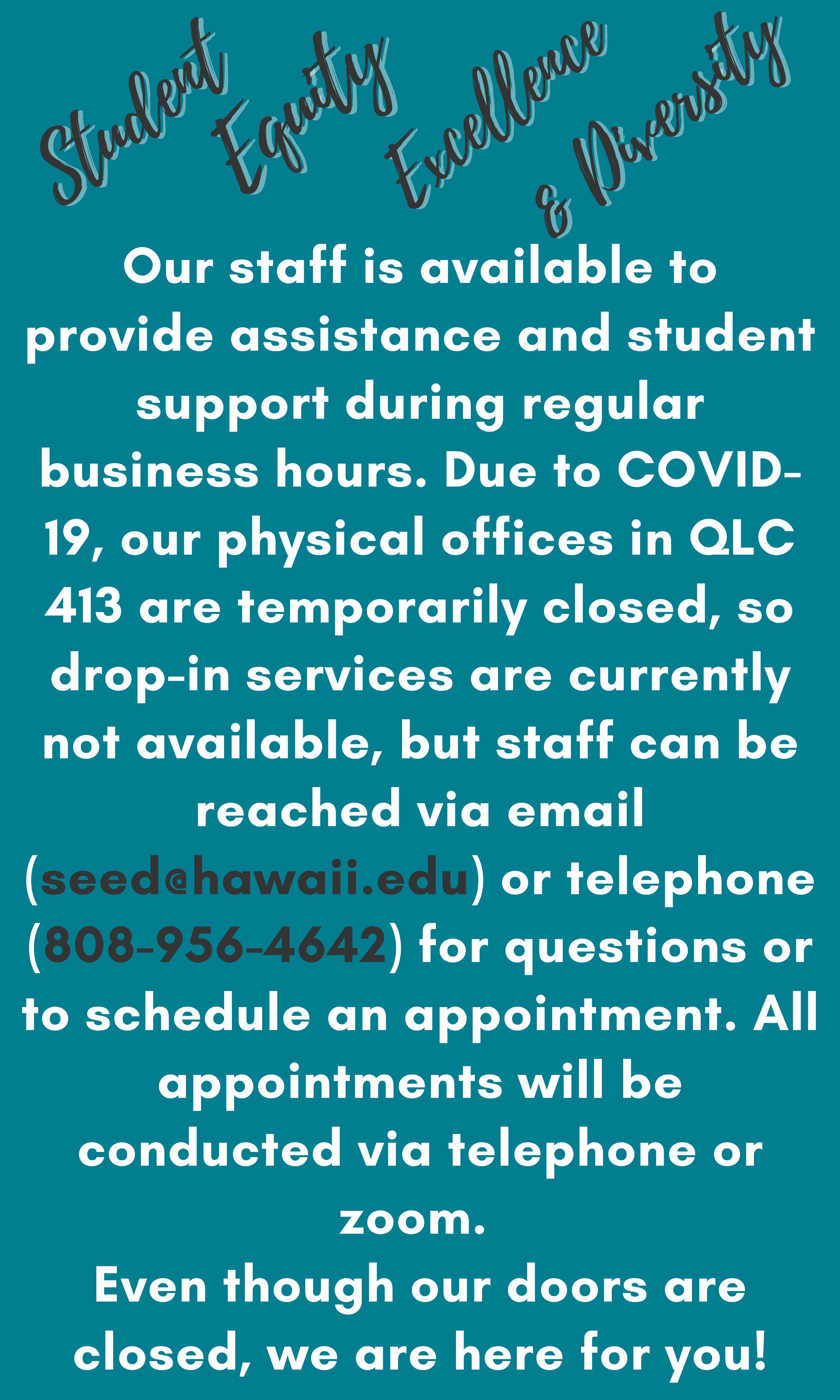 Our staff is available to provide assistance and student support during regular business hours. Due to COVID-19, our physical offices in QLC 413 are temporarily closed, so drop-in services are currently not available, but staff can be reached via email (seed@hawaii.edu) or telephone (808-956-4642) for questions or to schedule an appointment. All appointments will be conducted via telephone or zoom. Even though our doors are closed, we are here for you